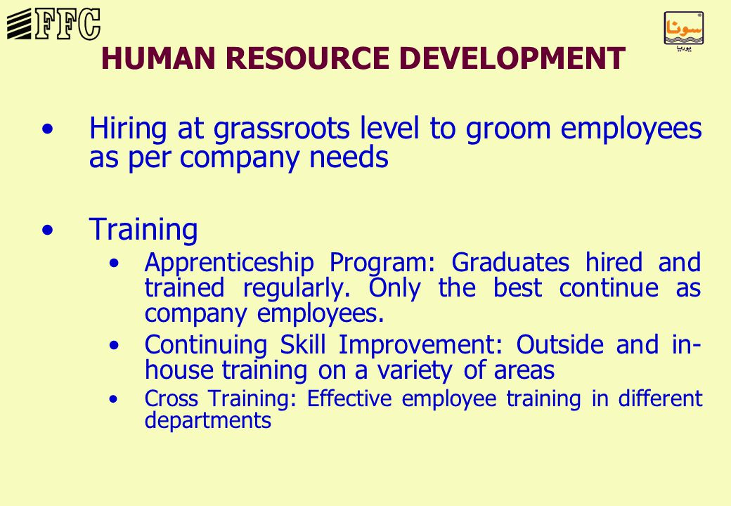 HUMAN RESOURCE DEVELOPMENT Hiring at grassroots level to groom employees as per company needs Training Apprenticeship Program: Graduates hired and trained regularly.