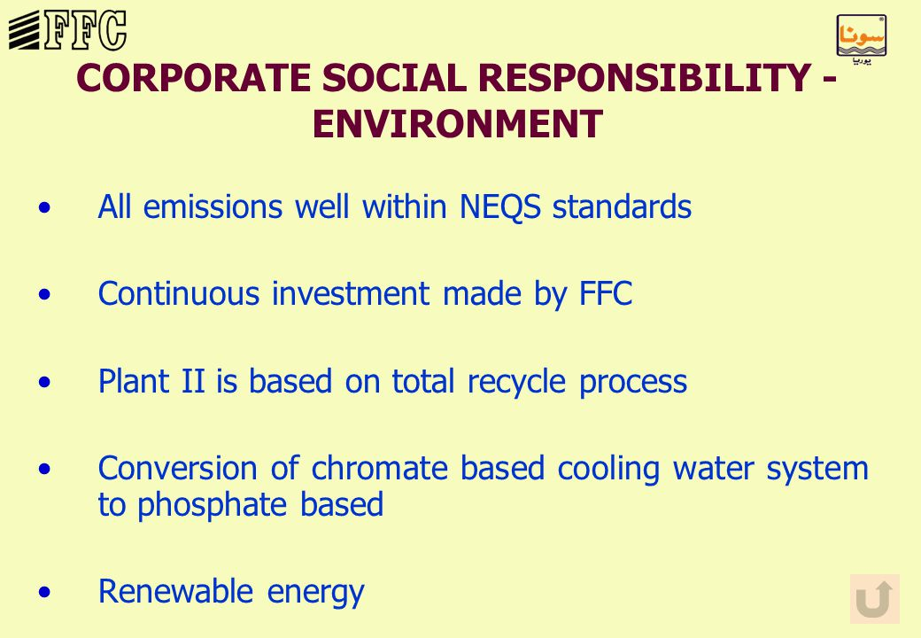 CORPORATE SOCIAL RESPONSIBILITY - ENVIRONMENT All emissions well within NEQS standards Continuous investment made by FFC Plant II is based on total recycle process Conversion of chromate based cooling water system to phosphate based Renewable energy