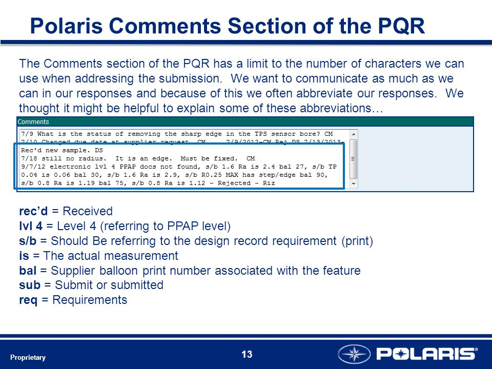 Polaris Comments Section of the PQR rec'd = Received lvl 4 = Level 4 (referring to PPAP level) s/b = Should Be referring to the design record requirement (print) is = The actual measurement bal = Supplier balloon print number associated with the feature sub = Submit or submitted req = Requirements The Comments section of the PQR has a limit to the number of characters we can use when addressing the submission.