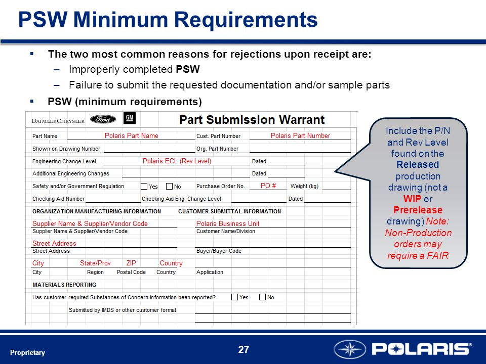 PSW Minimum Requirements 27 Proprietary  The two most common reasons for rejections upon receipt are: –Improperly completed PSW –Failure to submit the requested documentation and/or sample parts  PSW (minimum requirements) Include the P/N and Rev Level found on the Released production drawing (not a WIP or Prerelease drawing) Note: Non-Production orders may require a FAIR