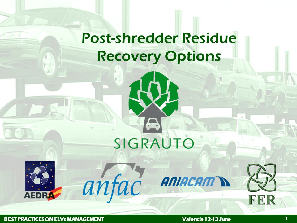 1 Post-shredder Residue Recovery Options BEST PRACTICES ON ELVs MANAGEMENTValencia 12-13 June