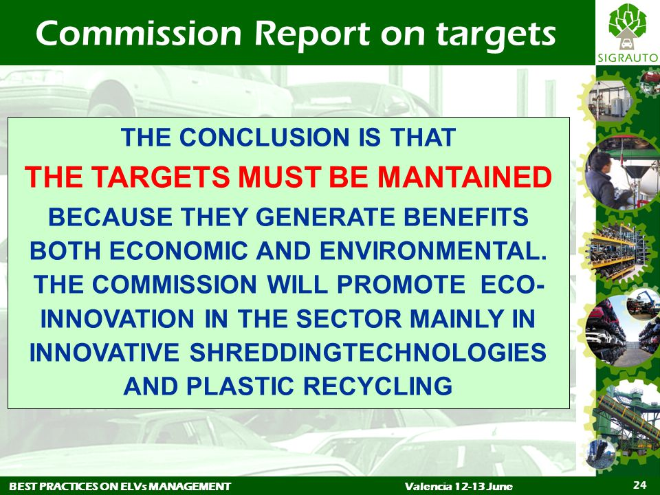 BEST PRACTICES ON ELVs MANAGEMENTValencia 12-13 June 24 Commission Report on targets THE CONCLUSION IS THAT THE TARGETS MUST BE MANTAINED BECAUSE THEY GENERATE BENEFITS BOTH ECONOMIC AND ENVIRONMENTAL.