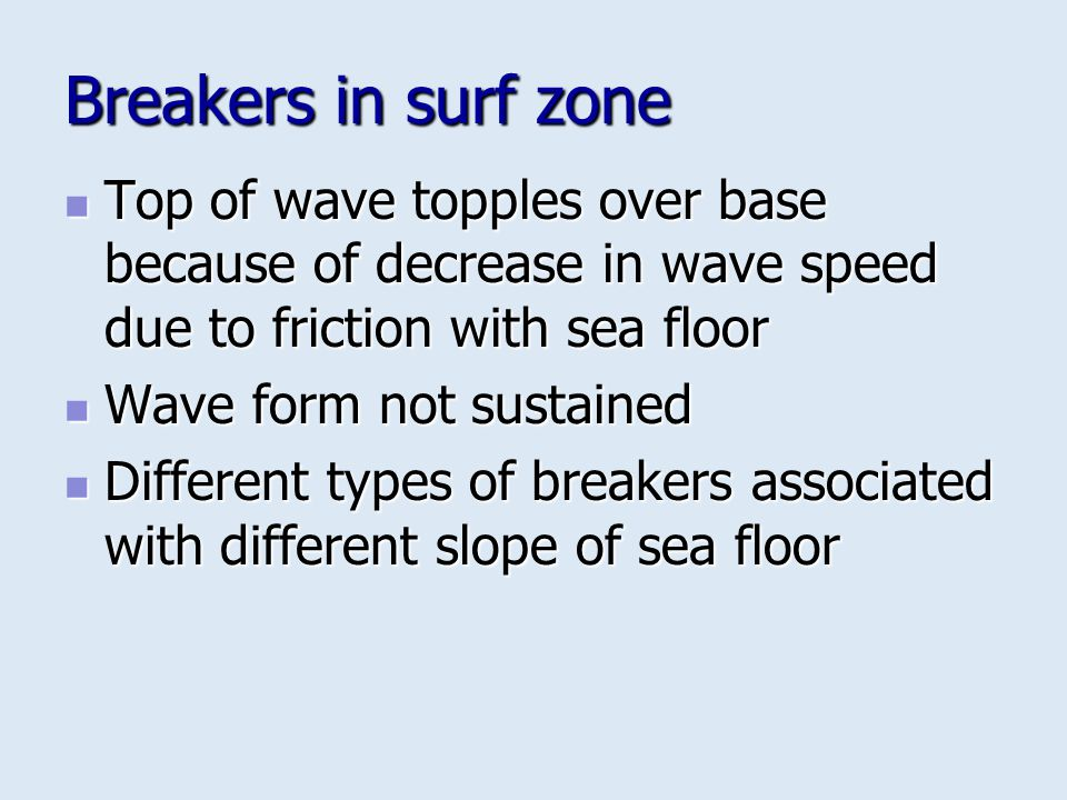 Breakers in surf zone Top of wave topples over base because of decrease in wave speed due to friction with sea floor Top of wave topples over base bec