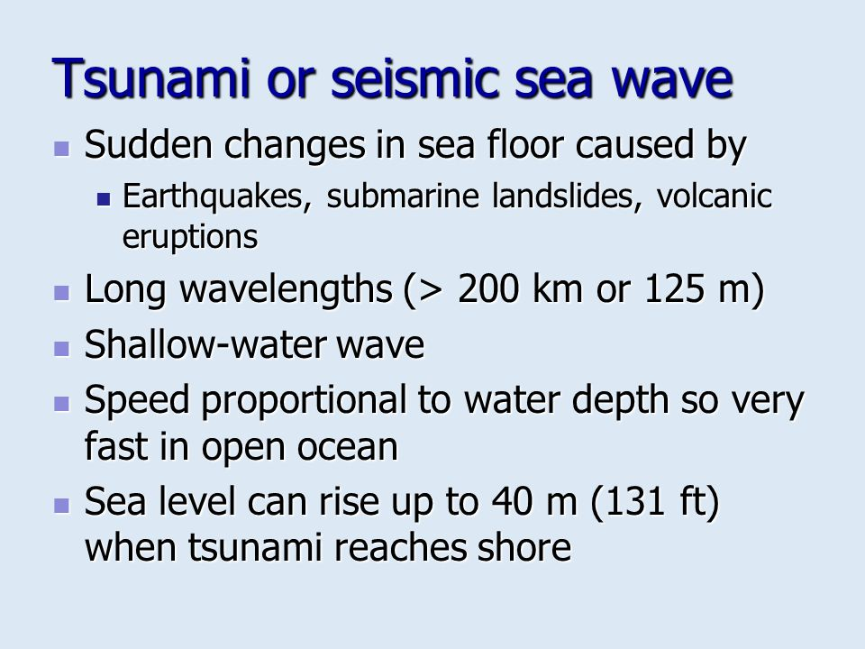 Tsunami or seismic sea wave Sudden changes in sea floor caused by Sudden changes in sea floor caused by Earthquakes, submarine landslides, volcanic er