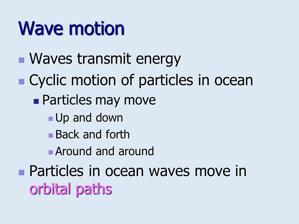 Wave motion Waves transmit energy Waves transmit energy Cyclic motion of particles in ocean Cyclic motion of particles in ocean Particles may move Par