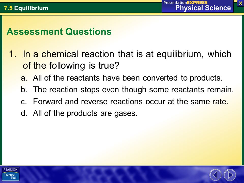 7.5 Equilibrium Assessment Questions 1.In a chemical reaction that is at equilibrium, which of the following is true.