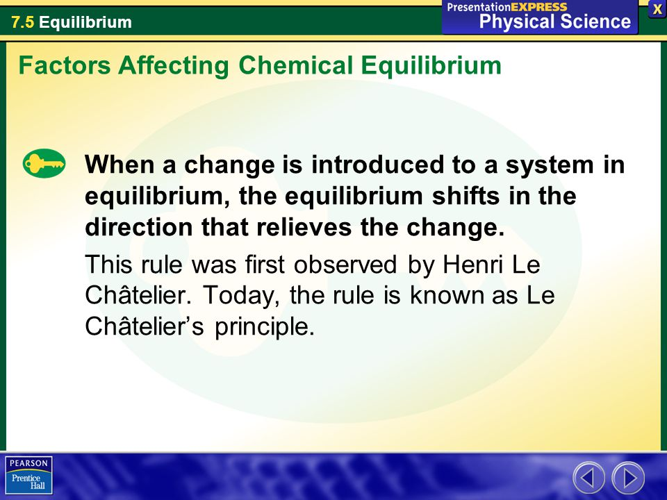7.5 Equilibrium When a change is introduced to a system in equilibrium, the equilibrium shifts in the direction that relieves the change.