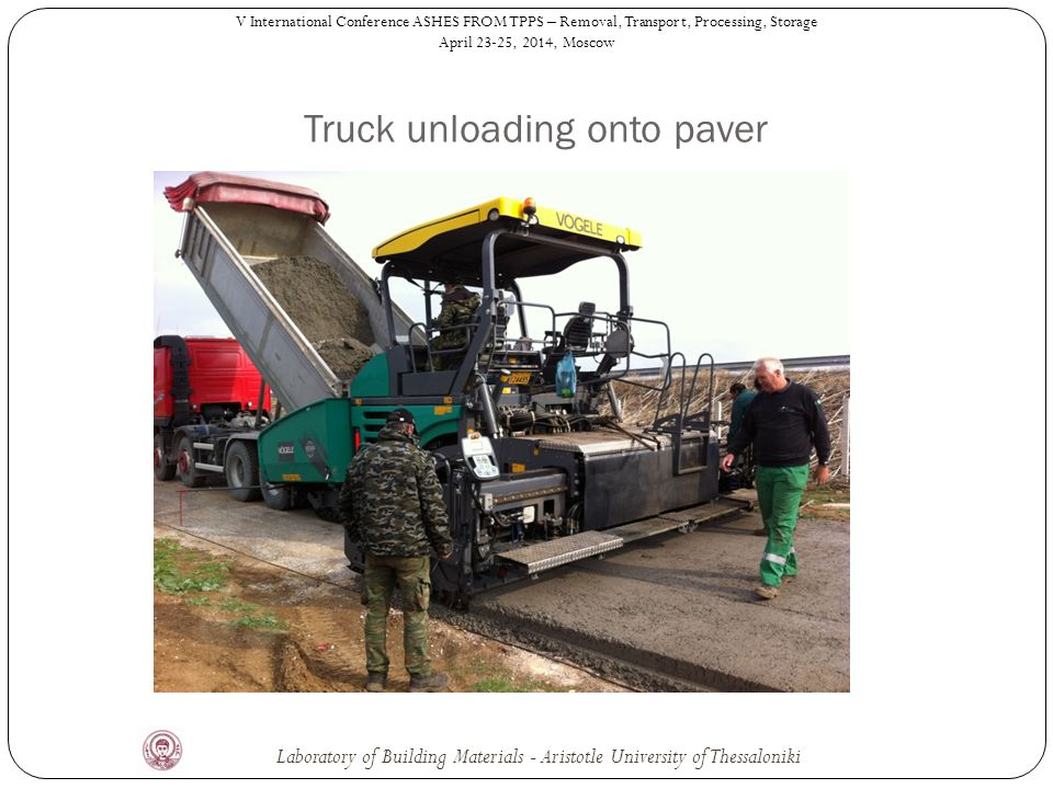 Truck unloading onto paver V International Conference ASHES FROM TPPS – Removal, Transport, Processing, Storage April 23-25, 2014, Moscow Laboratory of Building Materials - Aristotle University of Thessaloniki