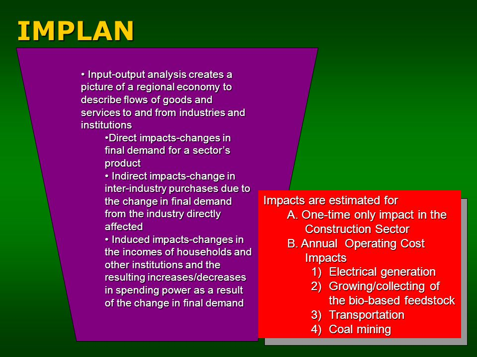10IMPLAN Input-output analysis creates a picture of a regional economy to describe flows of goods and services to and from industries and institutions Input-output analysis creates a picture of a regional economy to describe flows of goods and services to and from industries and institutions Direct impacts-changes in final demand for a sector's productDirect impacts-changes in final demand for a sector's product Indirect impacts-change in inter-industry purchases due to the change in final demand from the industry directly affected Indirect impacts-change in inter-industry purchases due to the change in final demand from the industry directly affected Induced impacts-changes in the incomes of households and other institutions and the resulting increases/decreases in spending power as a result of the change in final demand Induced impacts-changes in the incomes of households and other institutions and the resulting increases/decreases in spending power as a result of the change in final demand Impacts are estimated for A.