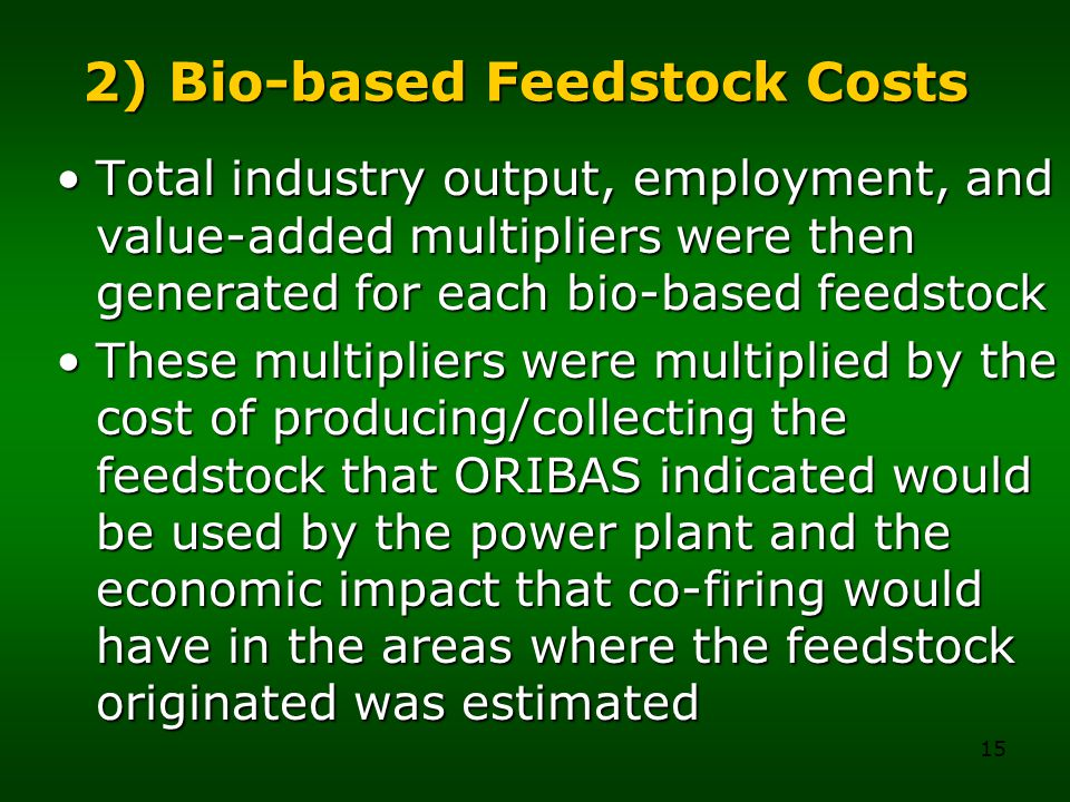 15 2) Bio-based Feedstock Costs Total industry output, employment, and value-added multipliers were then generated for each bio-based feedstockTotal industry output, employment, and value-added multipliers were then generated for each bio-based feedstock These multipliers were multiplied by the cost of producing/collecting the feedstock that ORIBAS indicated would be used by the power plant and the economic impact that co-firing would have in the areas where the feedstock originated was estimatedThese multipliers were multiplied by the cost of producing/collecting the feedstock that ORIBAS indicated would be used by the power plant and the economic impact that co-firing would have in the areas where the feedstock originated was estimated