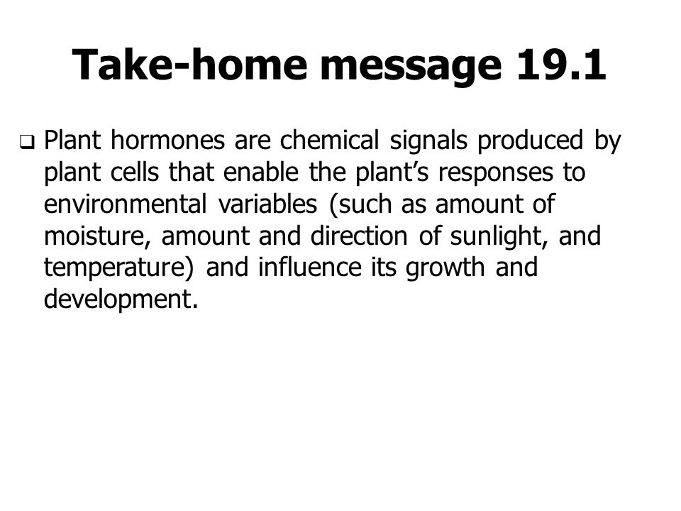 Take-home message 19.1  Plant hormones are chemical signals produced by plant cells that enable the plant's responses to environmental variables (suc