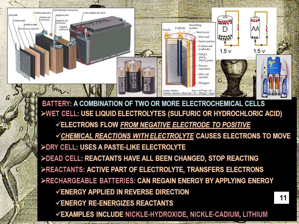 BATTERY: A COMBINATION OF TWO OR MORE ELECTROCHEMICAL CELLS  WET CELL: USE LIQUID ELECTROLYTES (SULFURIC OR HYDROCHLORIC ACID) ELECTRONS FLOW FROM NE