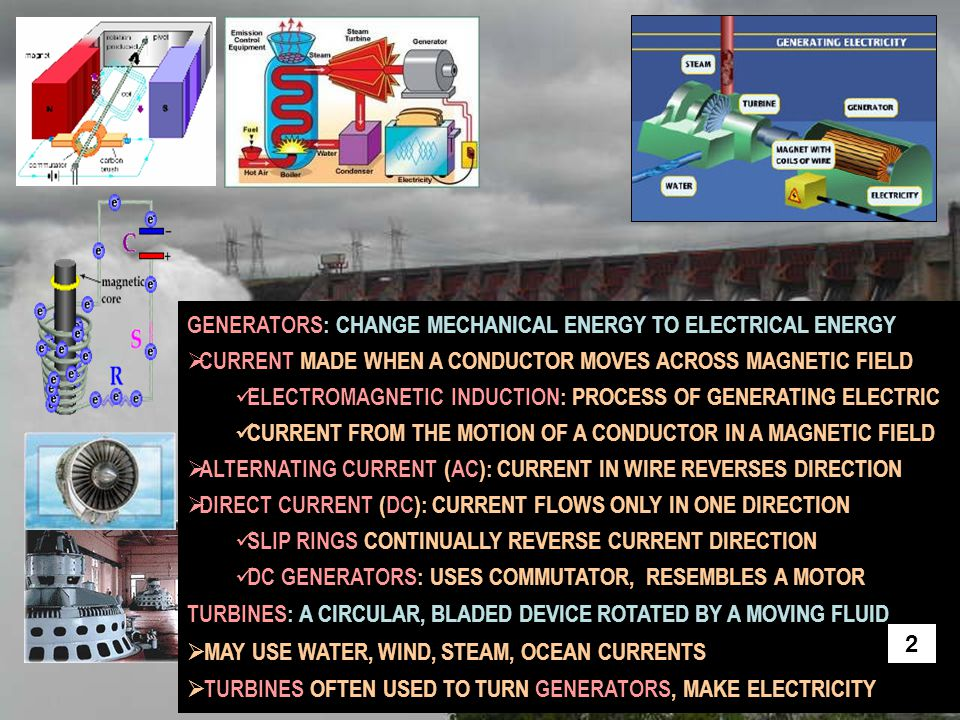 COMMON SOURCES OF ELECTRICAL ENERGY  COAL: PLENTIFUL RELATIVELY INEXPENSIVE, NON-RENEWABLE FOSSIL FUEL, BURNED TO MAKE STEAM, STEAM TURNS ELECTRIC TURBINE CAUSES GREENHOUSE GASE CARBON DIOXIDE, AIR POLLUTION  OIL: LESS ABUNDANT NON-RENEWABLE FOSSIL FUEL, BURNED TO MAKE STEAM STEAM TURNS ELECTRIC TURBINE, CAUSES GREENHOUSE GASES USED FOR GAS, DESIEL, BECOMING INCREASINGLY EXPRENSIVE  NATURAL GAS: LESS ABUNDANT NON-RENEWABLE FOSSIL FUEL BURNED TO MAKE STEAM, STEAM TURNS ELECTRIC TURBINES INCREASINGLY EXPENSIBVE, CAUSES GREENHOUSE GASE CARBON DIOXIDE 3
