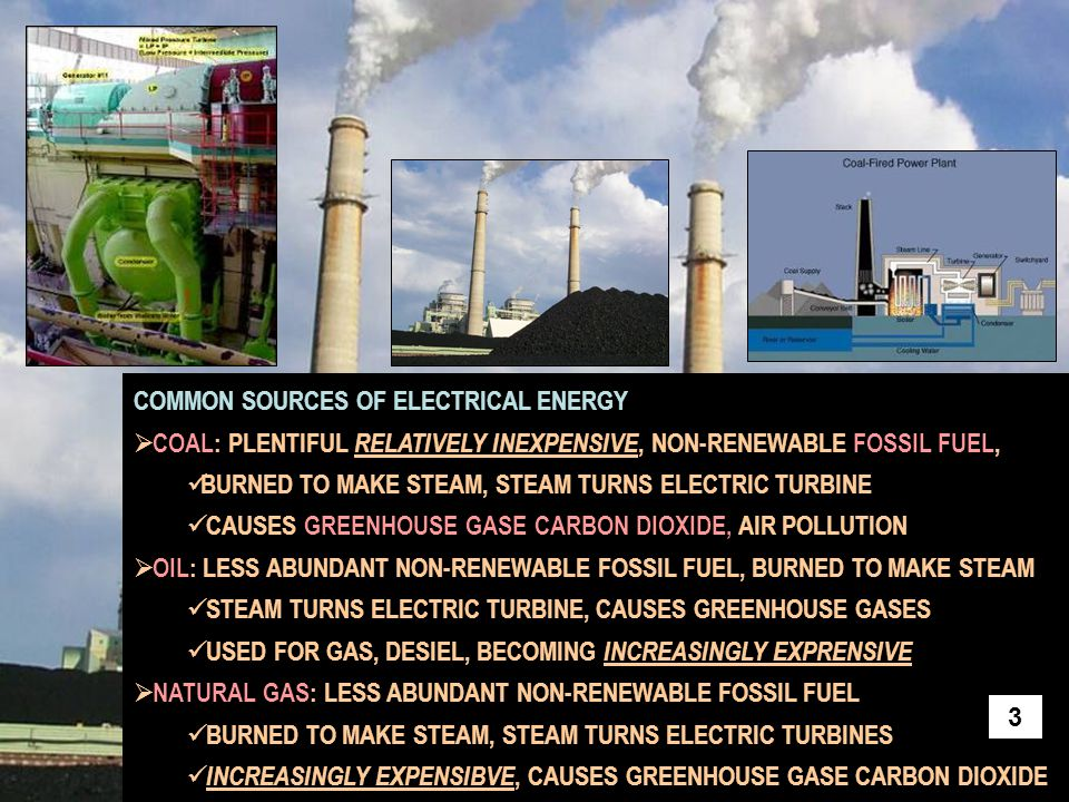 COMMON ENERGY SOURCES continued  NUCLEAR : NON-RENEWABLE,NUCLEAR REACTION'S HEAT PRODUCES STEAM STEAM TURBINE PRODUCES ELECTRICITY NO GREENHOUSE GASES, BUT NUCLEAR WASTE IS A SERIOUS PROBLEM  HYDROELECTRIC: CLEAN, LOW COST, NONPOLLUTING, NO GREENHOUSE GASES WATER TURNS TURBINES DIRECTLY RENEWABLE, BUT LIMITED TO SPECIFIC BODIES OF WATER  TIDES: CLEAN BUT UNCOMMON,TURNS TURBINES DIRECTLY NO GREENHOUSE GASES PRODUCED RENEWABLE, BUT CAN ONLY BE BUILD IN VERY LIMITED SHORE AREAS 4
