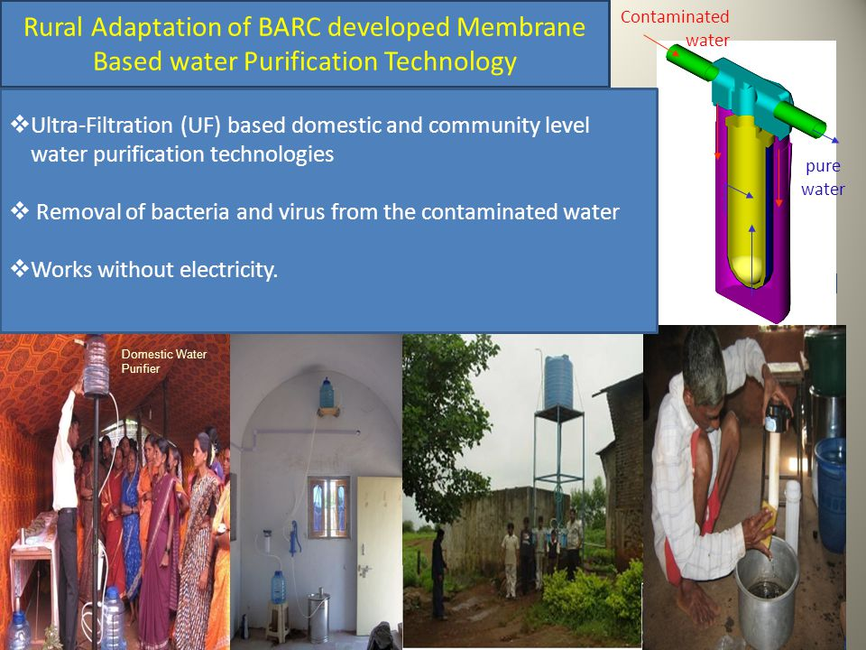 Domestic Water Purifier Contaminated water pure water Rural Adaptation of BARC developed Membrane Based water Purification Technology  Ultra-Filtration (UF) based domestic and community level water purification technologies  Removal of bacteria and virus from the contaminated water  Works without electricity.