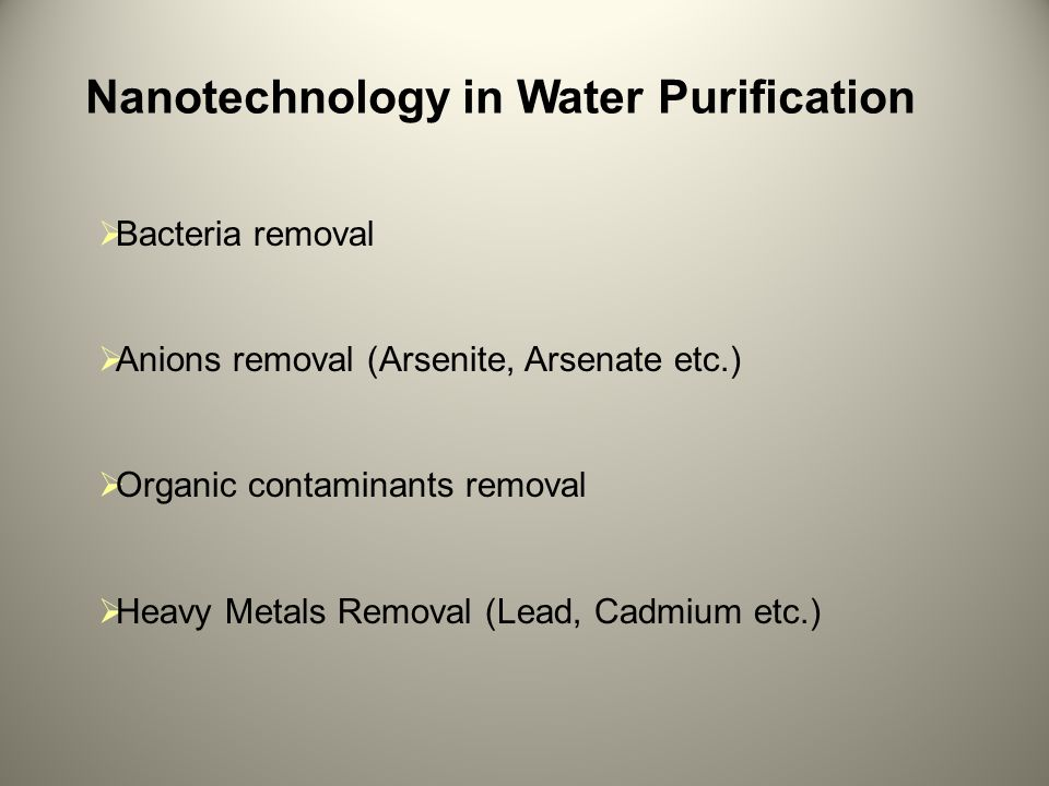 Nanotechnology in Water Purification  Bacteria removal  Anions removal (Arsenite, Arsenate etc.)  Organic contaminants removal  Heavy Metals Removal (Lead, Cadmium etc.)