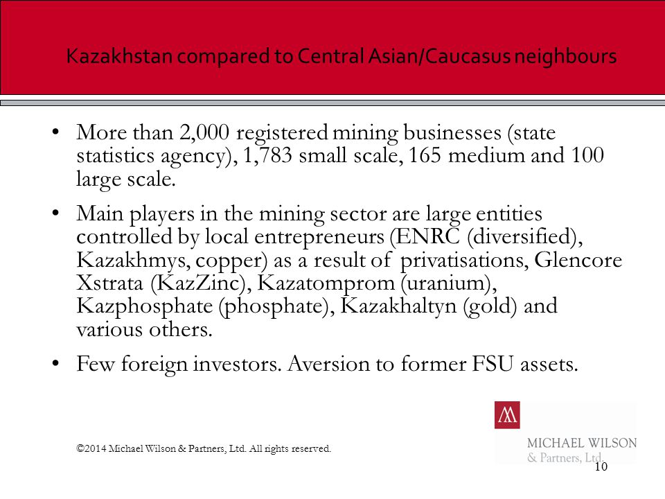 10 Kazakhstan compared to Central Asian/Caucasus neighbours More than 2,000 registered mining businesses (state statistics agency), 1,783 small scale, 165 medium and 100 large scale.