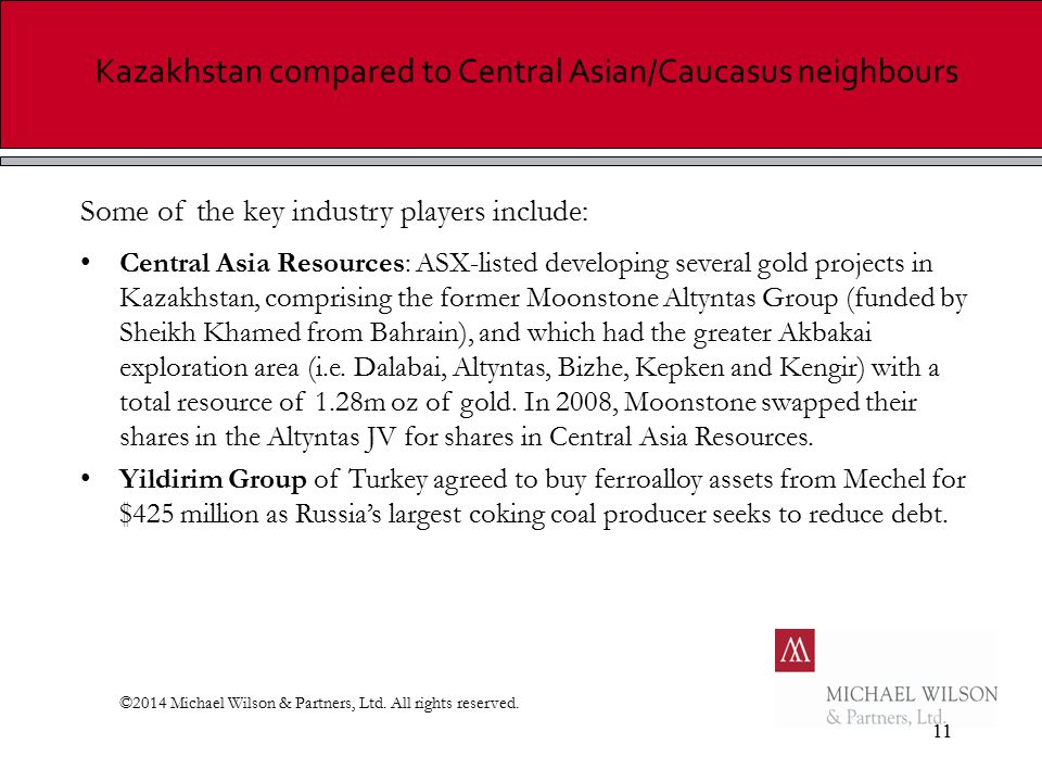 11 Kazakhstan compared to Central Asian/Caucasus neighbours Some of the key industry players include: Central Asia Resources: ASX-listed developing several gold projects in Kazakhstan, comprising the former Moonstone Altyntas Group (funded by Sheikh Khamed from Bahrain), and which had the greater Akbakai exploration area (i.e.