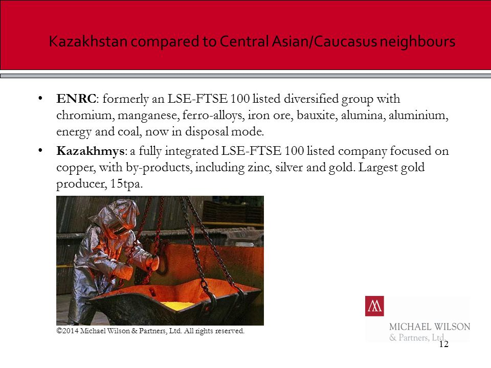 12 Kazakhstan compared to Central Asian/Caucasus neighbours ENRC: formerly an LSE-FTSE 100 listed diversified group with chromium, manganese, ferro-alloys, iron ore, bauxite, alumina, aluminium, energy and coal, now in disposal mode.
