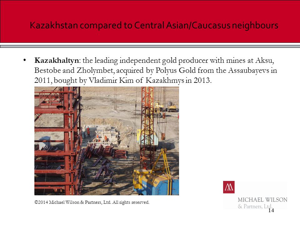 14 Kazakhstan compared to Central Asian/Caucasus neighbours Kazakhaltyn: the leading independent gold producer with mines at Aksu, Bestobe and Zholymbet, acquired by Polyus Gold from the Assaubayevs in 2011, bought by Vladimir Kim of Kazakhmys in 2013.