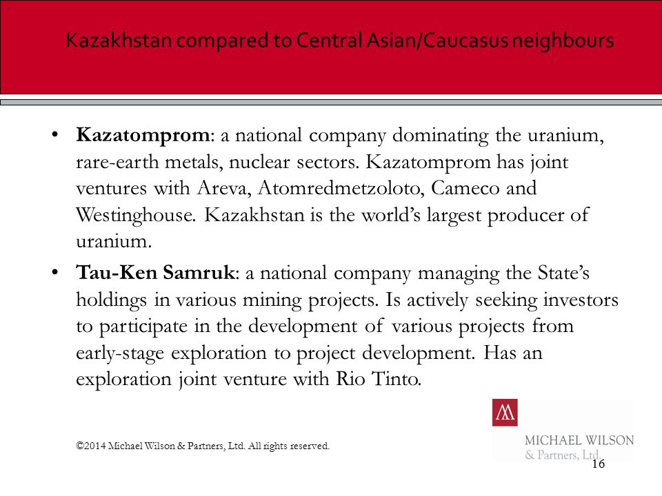 16 Kazakhstan compared to Central Asian/Caucasus neighbours Kazatomprom: a national company dominating the uranium, rare-earth metals, nuclear sectors.