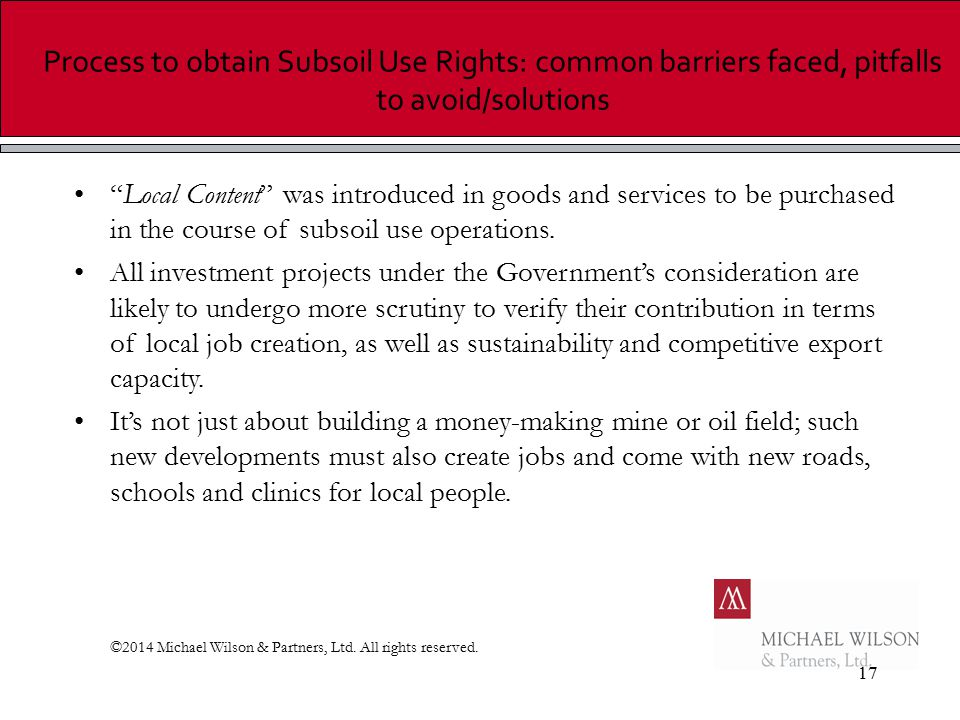 17 Process to obtain Subsoil Use Rights: common barriers faced, pitfalls to avoid/solutions Local Content was introduced in goods and services to be purchased in the course of subsoil use operations.