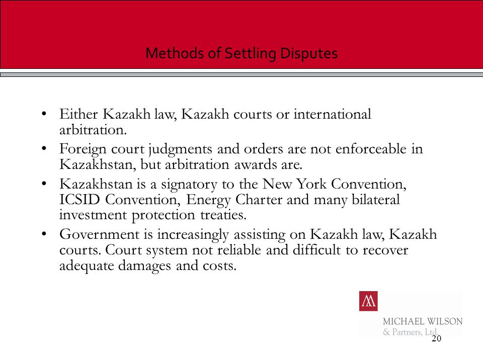 20 Methods of Settling Disputes Either Kazakh law, Kazakh courts or international arbitration. Foreign court judgments and orders are not enforceable
