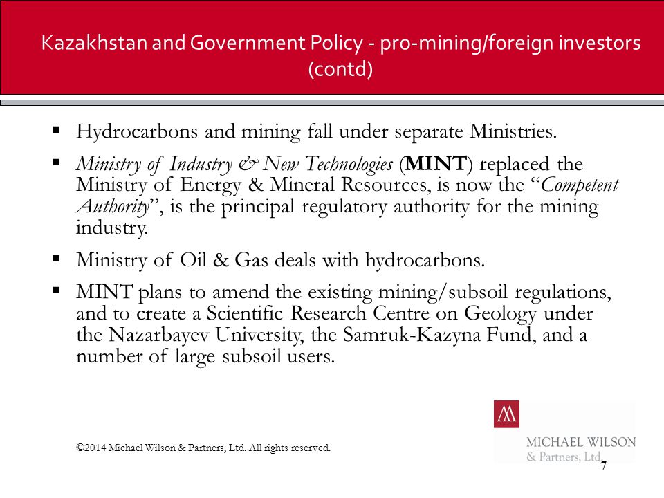 7 Kazakhstan and Government Policy - pro-mining/foreign investors (contd)  Hydrocarbons and mining fall under separate Ministries.  Ministry of Indu