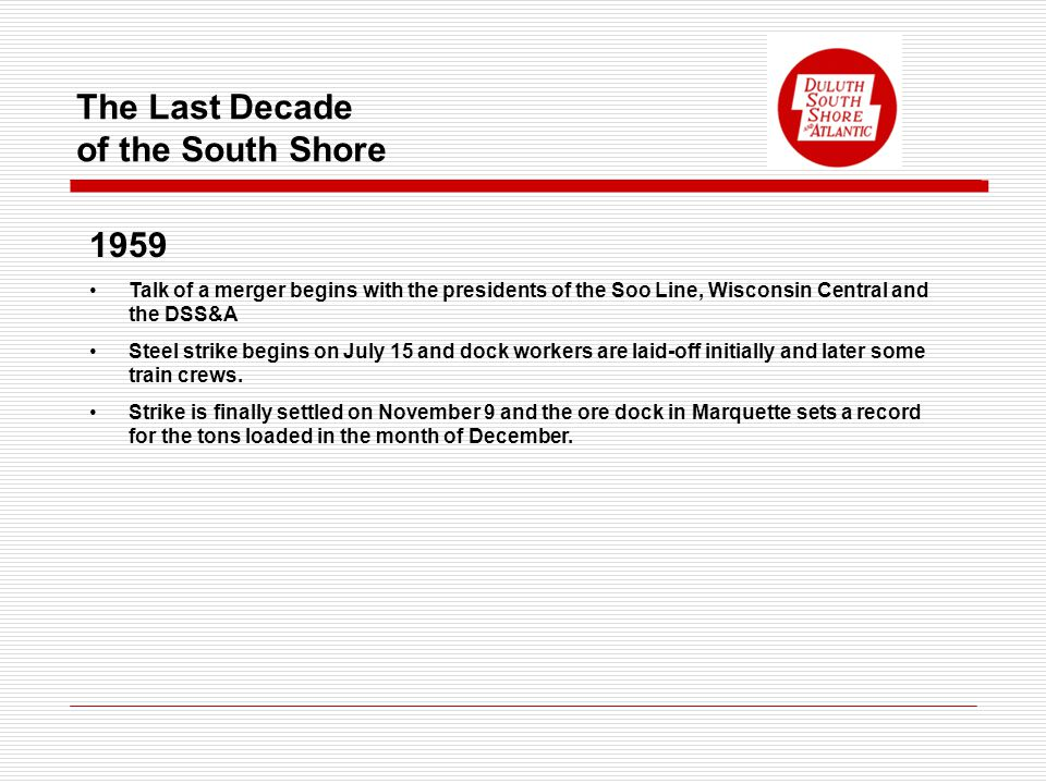 The Last Decade of the South Shore 1959 Talk of a merger begins with the presidents of the Soo Line, Wisconsin Central and the DSS&A Steel strike begins on July 15 and dock workers are laid-off initially and later some train crews.