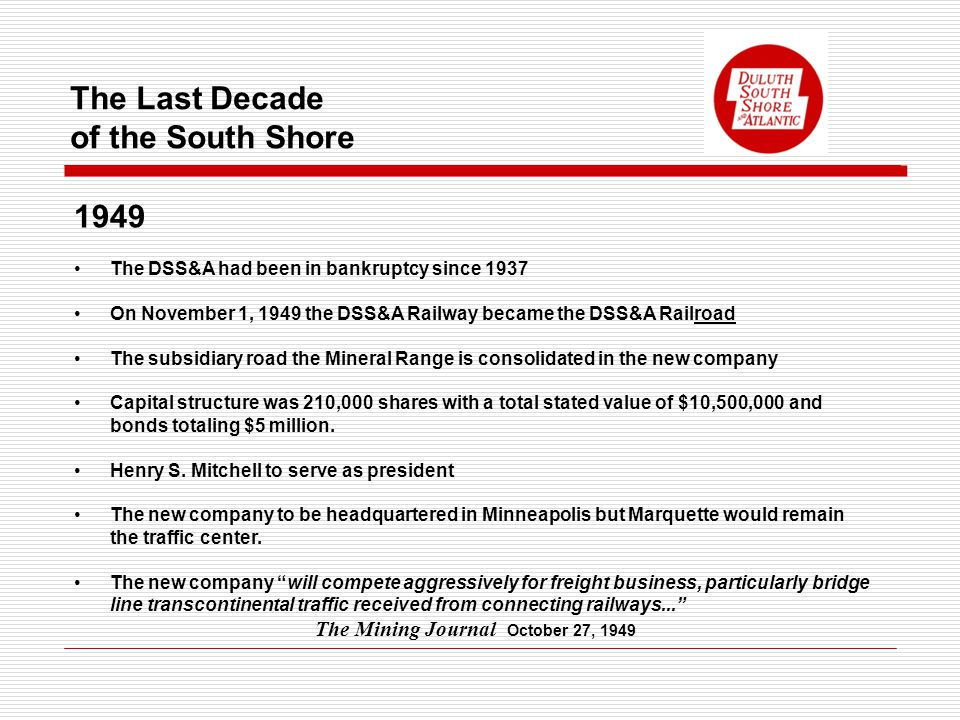 The Last Decade of the South Shore 1949 The DSS&A had been in bankruptcy since 1937 On November 1, 1949 the DSS&A Railway became the DSS&A Railroad The subsidiary road the Mineral Range is consolidated in the new company Capital structure was 210,000 shares with a total stated value of $10,500,000 and bonds totaling $5 million.