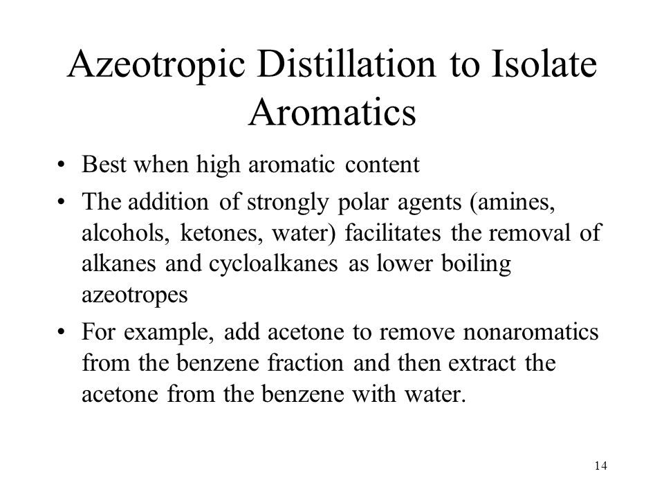 14 Azeotropic Distillation to Isolate Aromatics Best when high aromatic content The addition of strongly polar agents (amines, alcohols, ketones, water) facilitates the removal of alkanes and cycloalkanes as lower boiling azeotropes For example, add acetone to remove nonaromatics from the benzene fraction and then extract the acetone from the benzene with water.