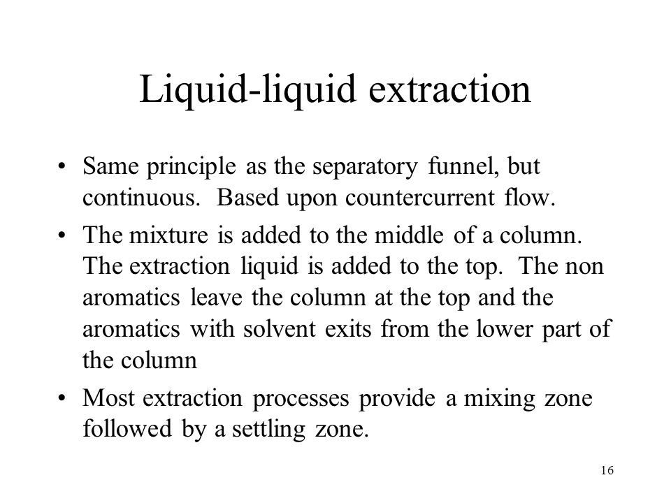 16 Liquid-liquid extraction Same principle as the separatory funnel, but continuous.