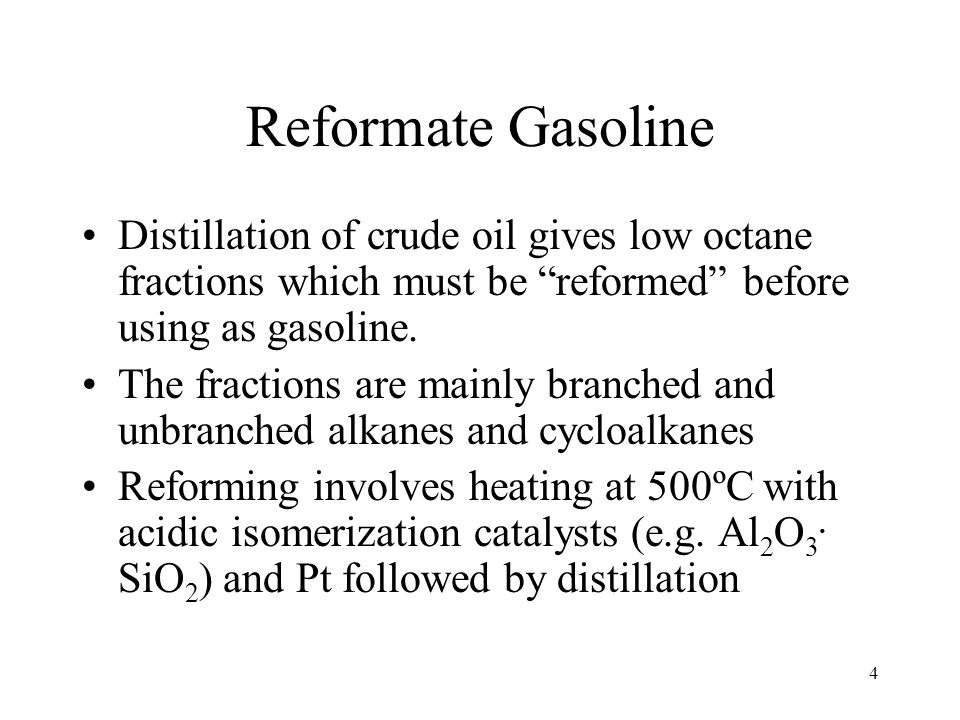 4 Reformate Gasoline Distillation of crude oil gives low octane fractions which must be reformed before using as gasoline.