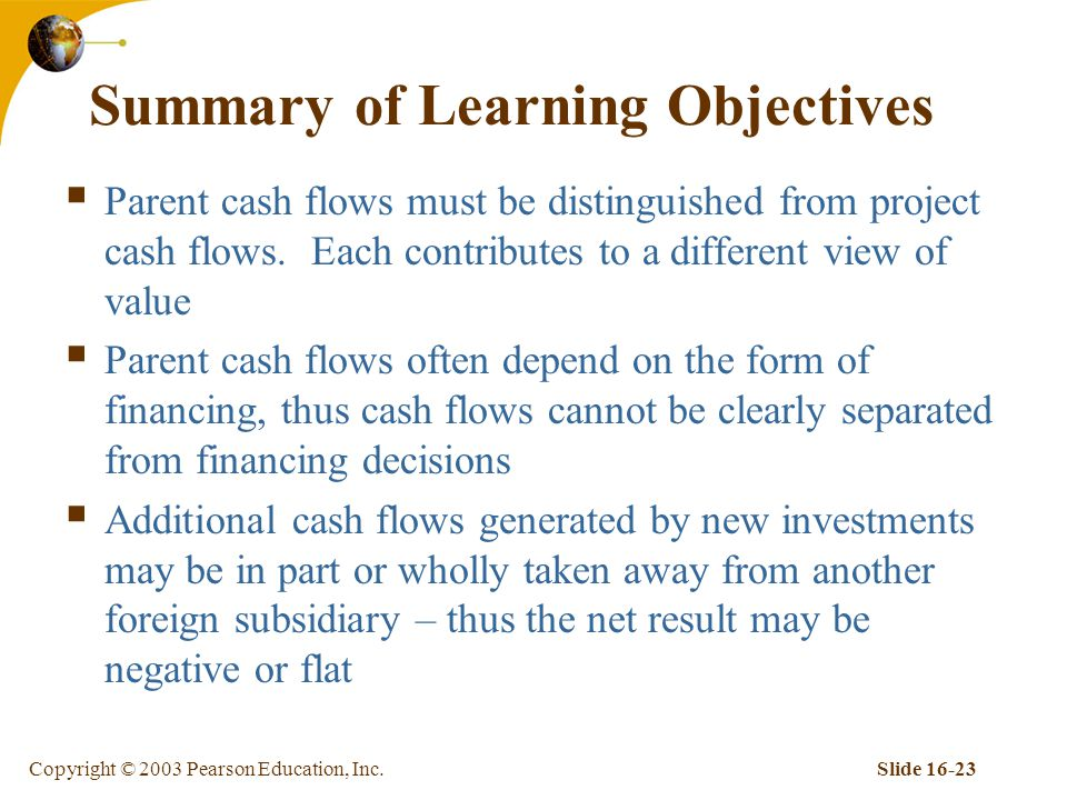 Copyright © 2003 Pearson Education, Inc.Slide 16-23 Summary of Learning Objectives  Parent cash flows must be distinguished from project cash flows.