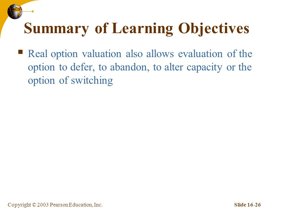Copyright © 2003 Pearson Education, Inc.Slide 16-26 Summary of Learning Objectives  Real option valuation also allows evaluation of the option to defer, to abandon, to alter capacity or the option of switching