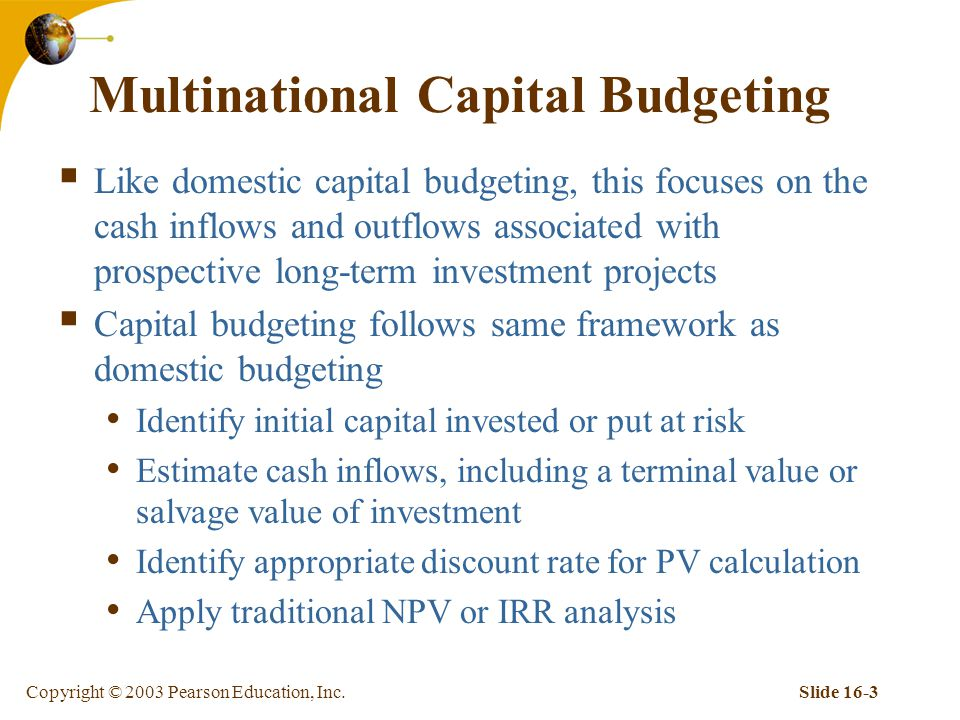 Copyright © 2003 Pearson Education, Inc.Slide 16-3 Multinational Capital Budgeting  Like domestic capital budgeting, this focuses on the cash inflows and outflows associated with prospective long-term investment projects  Capital budgeting follows same framework as domestic budgeting Identify initial capital invested or put at risk Estimate cash inflows, including a terminal value or salvage value of investment Identify appropriate discount rate for PV calculation Apply traditional NPV or IRR analysis
