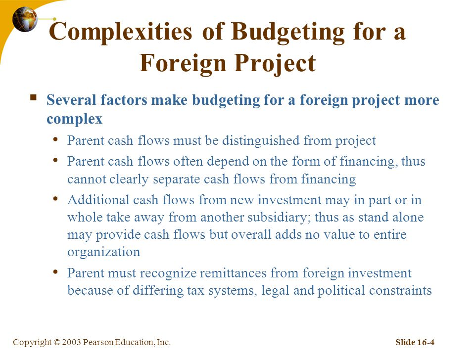 Copyright © 2003 Pearson Education, Inc.Slide 16-4 Complexities of Budgeting for a Foreign Project  Several factors make budgeting for a foreign project more complex Parent cash flows must be distinguished from project Parent cash flows often depend on the form of financing, thus cannot clearly separate cash flows from financing Additional cash flows from new investment may in part or in whole take away from another subsidiary; thus as stand alone may provide cash flows but overall adds no value to entire organization Parent must recognize remittances from foreign investment because of differing tax systems, legal and political constraints