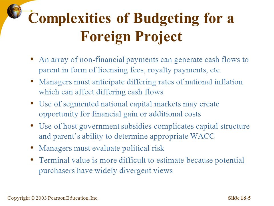 Copyright © 2003 Pearson Education, Inc.Slide 16-5 Complexities of Budgeting for a Foreign Project An array of non-financial payments can generate cash flows to parent in form of licensing fees, royalty payments, etc.