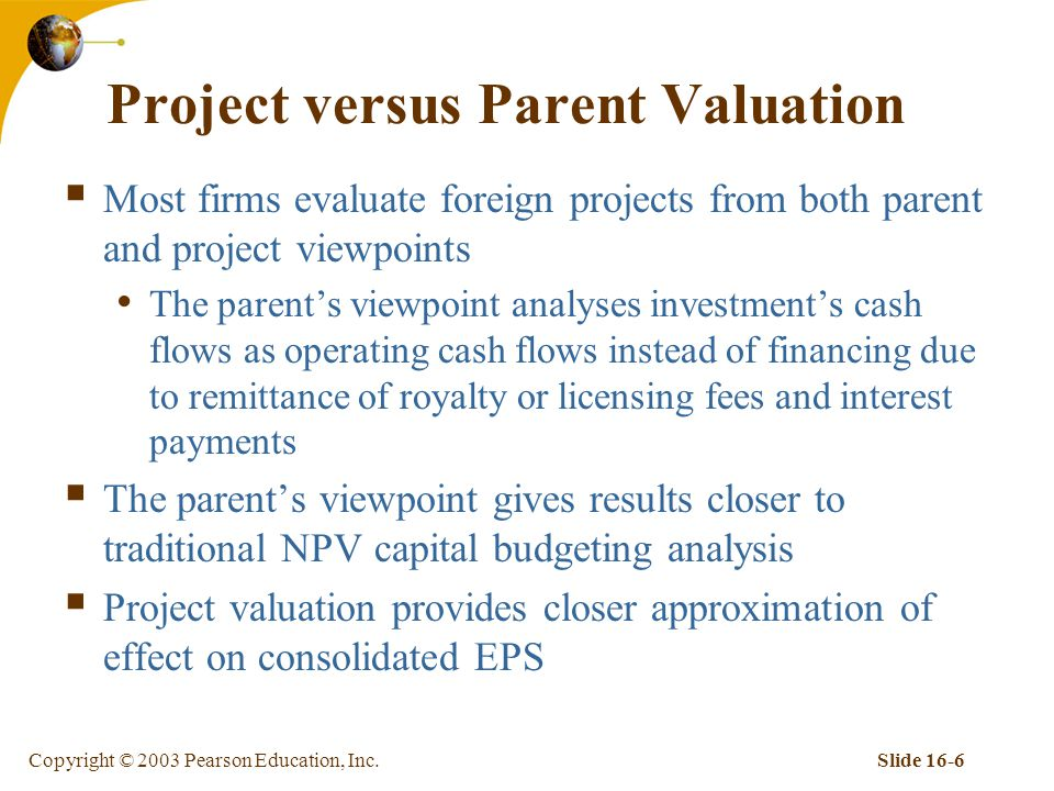 Copyright © 2003 Pearson Education, Inc.Slide 16-6 Project versus Parent Valuation  Most firms evaluate foreign projects from both parent and project viewpoints The parent's viewpoint analyses investment's cash flows as operating cash flows instead of financing due to remittance of royalty or licensing fees and interest payments  The parent's viewpoint gives results closer to traditional NPV capital budgeting analysis  Project valuation provides closer approximation of effect on consolidated EPS