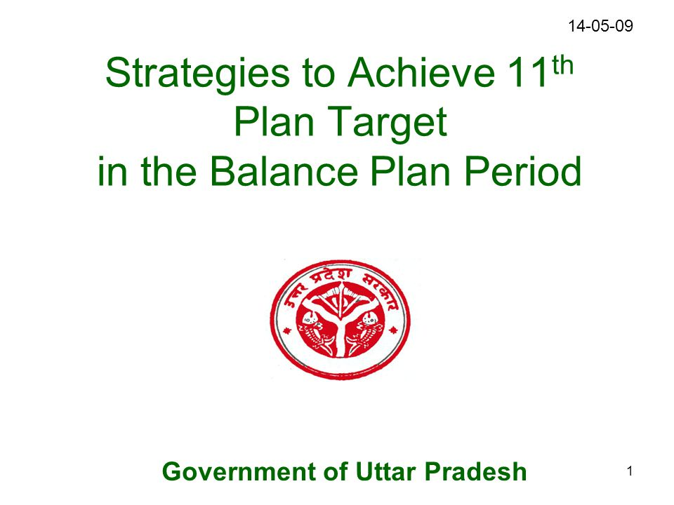 1 Strategies to Achieve 11 th Plan Target in the Balance Plan Period Government of Uttar Pradesh 14-05-09