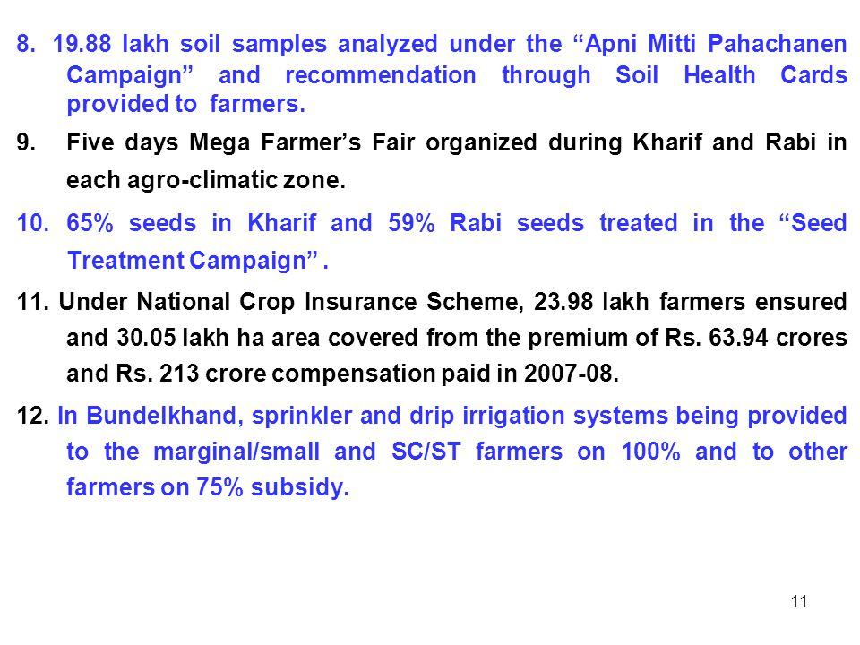 "11 8. 19.88 lakh soil samples analyzed under the ""Apni Mitti Pahachanen Campaign"" and recommendation through Soil Health Cards provided to farmers. 9."