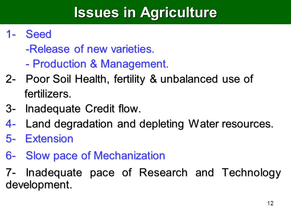 12 Issues in Agriculture 1-Seed -Release of new varieties. - Production & Management. 2- Poor Soil Health, fertility & unbalanced use of fertilizers.