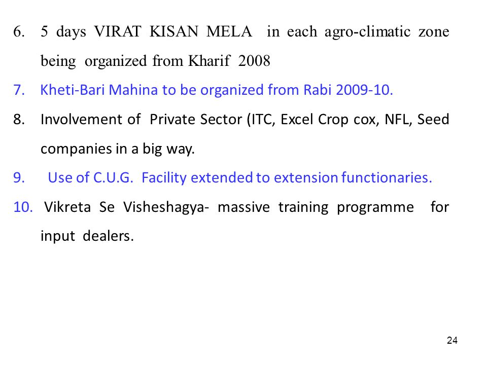 24 6. 5 days VIRAT KISAN MELA in each agro-climatic zone being organized from Kharif 2008 7. Kheti-Bari Mahina to be organized from Rabi 2009-10. 8.In