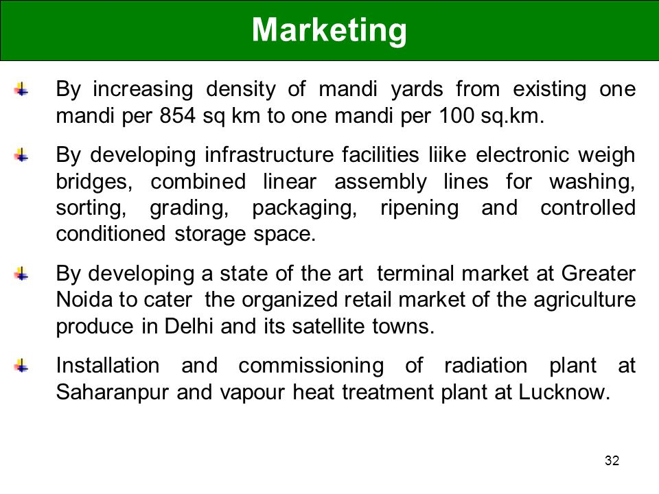32 Marketing By increasing density of mandi yards from existing one mandi per 854 sq km to one mandi per 100 sq.km. By developing infrastructure facil