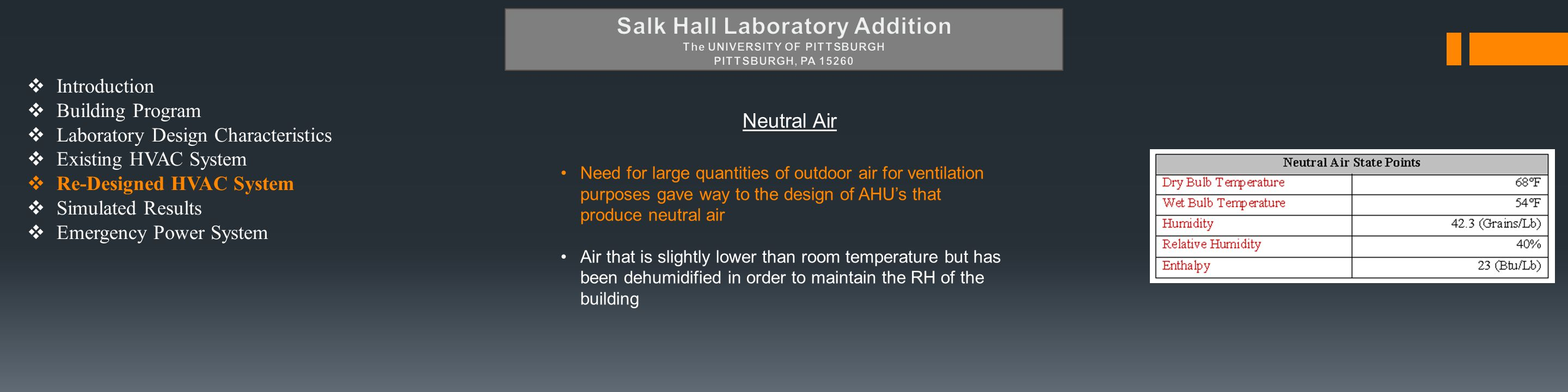  Introduction  Building Program  Laboratory Design Characteristics  Existing HVAC System  Re-Designed HVAC System  Simulated Results  Emergency Power System Neutral Air Need for large quantities of outdoor air for ventilation purposes gave way to the design of AHU's that produce neutral air Air that is slightly lower than room temperature but has been dehumidified in order to maintain the RH of the building
