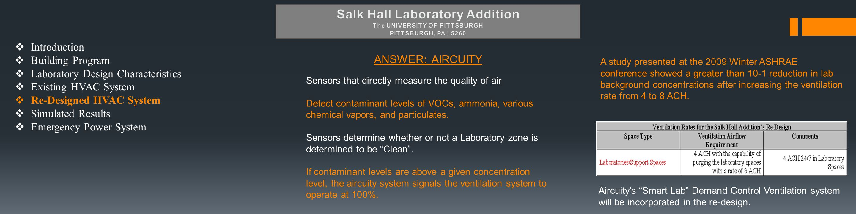  Introduction  Building Program  Laboratory Design Characteristics  Existing HVAC System  Re-Designed HVAC System  Simulated Results  Emergency Power System ANSWER: AIRCUITY Sensors that directly measure the quality of air Detect contaminant levels of VOCs, ammonia, various chemical vapors, and particulates.