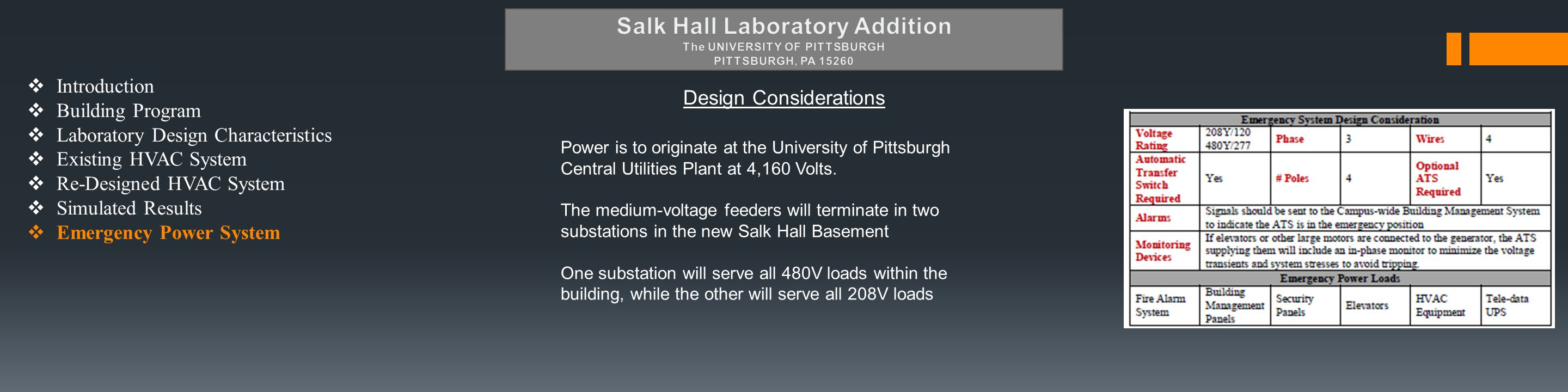  Introduction  Building Program  Laboratory Design Characteristics  Existing HVAC System  Re-Designed HVAC System  Simulated Results  Emergency Power System Design Considerations Power is to originate at the University of Pittsburgh Central Utilities Plant at 4,160 Volts.