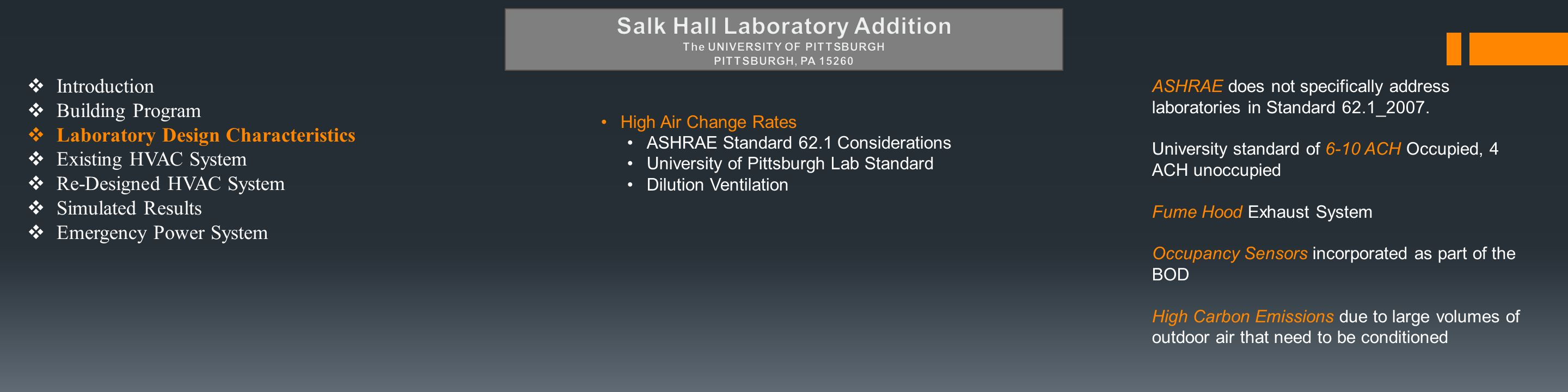  Introduction  Building Program  Laboratory Design Characteristics  Existing HVAC System  Re-Designed HVAC System  Simulated Results  Emergency Power System High Air Change Rates ASHRAE Standard 62.1 Considerations University of Pittsburgh Lab Standard Dilution Ventilation ASHRAE does not specifically address laboratories in Standard 62.1_2007.