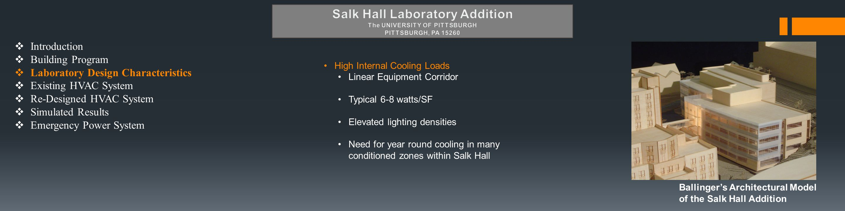  Introduction  Building Program  Laboratory Design Characteristics  Existing HVAC System  Re-Designed HVAC System  Simulated Results  Emergency Power System High Internal Cooling Loads Linear Equipment Corridor Typical 6-8 watts/SF Elevated lighting densities Need for year round cooling in many conditioned zones within Salk Hall Ballinger's Architectural Model of the Salk Hall Addition