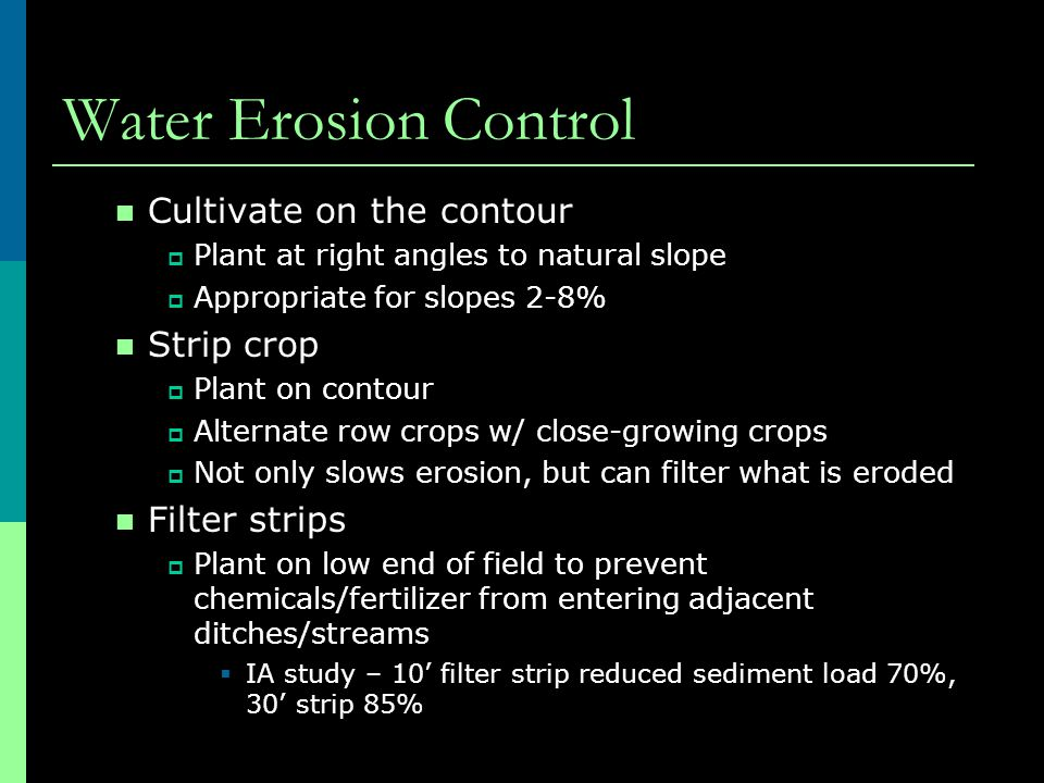Water Erosion Control Cultivate on the contour  Plant at right angles to natural slope  Appropriate for slopes 2-8% Strip crop  Plant on contour 